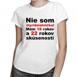 Nie som štyridsiatnička - dámske tričko s potlačou