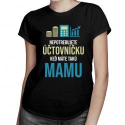 Nepotrebujete účtovníčku - mama - dámske tričko s potlačou