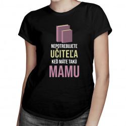 Nepotrebujete učiteľa - mama - dámske tričko s potlačou