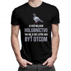 Aj keď milujem holubníctvo, tak nie je nič lepšie, ako byť otcom- pánske tričko s potlačou
