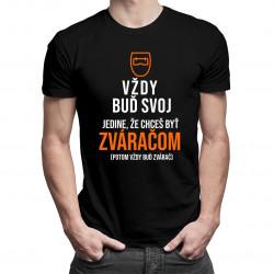 Vždy buď svoj, jedine, že chceš byť zváračom - pánske tričko s potlačou