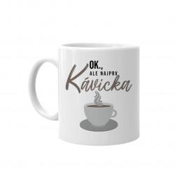 OK, ale najprv kávička - keramický hrnček s potlačou