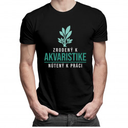 Zrodený k akvaristike, nútený k práci - pánske tričko s potlačou