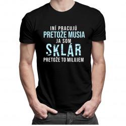 Iní pracujú, pretože musia, ja som sklár, pretože to milujem- pánske tričko s potlačou