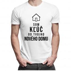 Som kľúč od Tvojho nového domu - pánske a dámske tričko s potlačou
