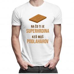 Na čo ti je superhrdina, keď máš podlahárov - pánske tričko s potlačou