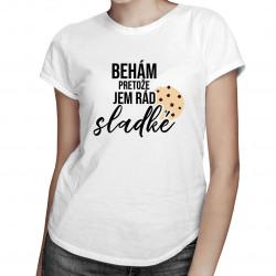 Behám, pretože jem rád sladké - dámske tričko s potlačou