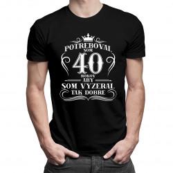 40 rokov, aby som vyzeral tak dobre - pánske tričko s potlačou