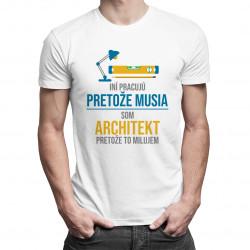 Iní pracujú, pretože musia - architekt - pánske tričko s potlačou