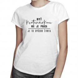 Byť kvetinárkou nie je práca - je to spôsob života - dámske tričko s potlačou