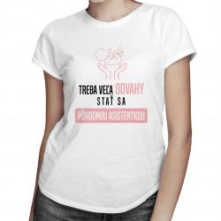 Treba veľa odvahy stať sa pôrodnou asistentkou - dámske tričko s potlačou
