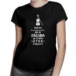 Hra na husliach nie je záľuba - je to môj útek z reality - dámske tričko s potlačou