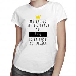 Materstvo je tiež práca, ale šéfa treba nosiť na rukách - dámske tričko s potlačou