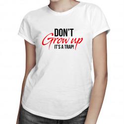 Don't grow up It's a trap - dámske tričko s potlačou