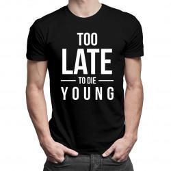 Too late to die young - pánske a dámske tričko s potlačou