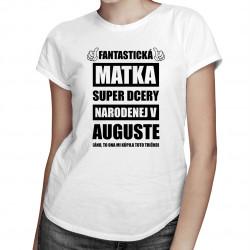 Fantastická matka super dcéry narodenej v auguste - dámske tričko s potlačou