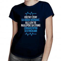Všetky ženy sa rodia rovnaké, ale len tie najlepšie sa stanú zdravotnými sestričkami - dámske tričko s potlačou