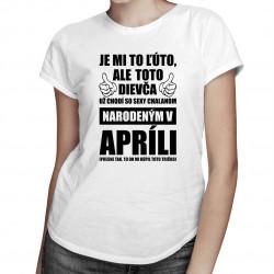 Je mi ľúto, ale toto dievča už chodí so sexy chalanom narodeným v apríli - dámske tričko s potlačou