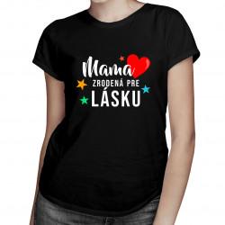 Mama - zrodená pre lásku - dámske tričko s potlačou