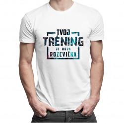 Tvoj tréning je moja rozcvička - pánske a dámske tričko s potlačou