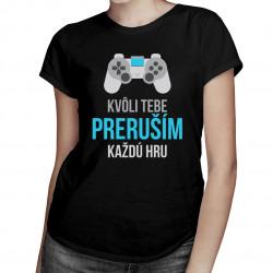 Kvôli Tebe preruším každú hru - dámske tričko s potlačou
