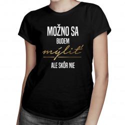 Možno sa budem mýliť, ale skôr nie - dámske tričko s potlačou