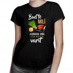 Buďte milí - jedného dňa vám môžem variť - dámske tričko s potlačou