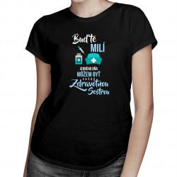 Buďte milí - jedného dňa môžem byť vašou zdravotnou sestrou - Dámske tričko s potlačou