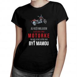 Aj keď milujem jazdu na motorke, tak nie je nič lepšie ako byť mamou - dámske tričko s potlačou
