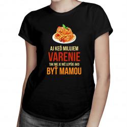Aj keď milujem varenie, tak nie je nič lepšie ako byť mamou - dámske tričko s potlačou