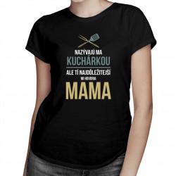 Nazývajú ma kuchárkou, ale tí najdôležitejší mi hovoria mama - dámske tričko s potlačou
