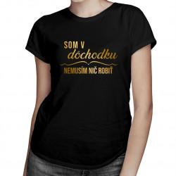 Som v dôchodku, nemusím nič robiť - Dámske tričko s potlačou