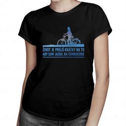 Život je príliš krátky na to, aby som jazdil na čomkoľvek - Dámske tričko s potlačou