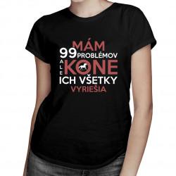 Mám 99 problémov, ale kone ich všetky vyriešia - dámske tričko s potlačou
