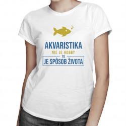 Akvaristika nie je hobby, to je spôsob života - dámske tričko s potlačou