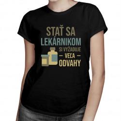 Stať sa lekárnikom si vyžaduje veľa odvahy - dámske tričko s potlačou