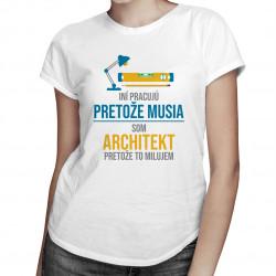 Iní pracujú, pretože musia - architekt - dámske tričko s potlačou