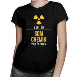 Ver mi, som chemik, viem, čo robím - dámske tričko s potlačou