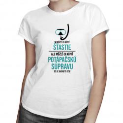 Nemôžeš si kúpiť šťastie, ale môžeš si kúpiť potápačskú súpravu - dámske tričko s potlačou