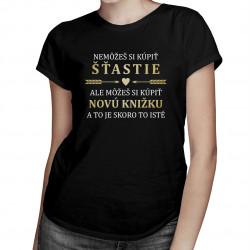 Nemôžeš si kúpiť šťastie, ale môžeš si kúpiť novú knižku - dámske tričko s potlačou