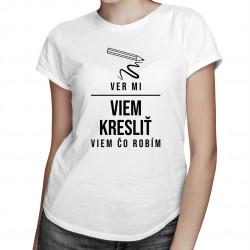 Ver mi, viem kresliť - viem, čo robím - dámske tričko s potlačou