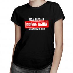 Moja práca je prísne tajná - ani ja neviem, čo robím - dámske tričko s potlačou