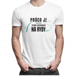 Práca je pre ľudí, ktorí nechodia na ryby - Pánske tričko s potlačou