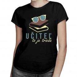 Učiteľ to je trieda - dámske tričko s potlačou